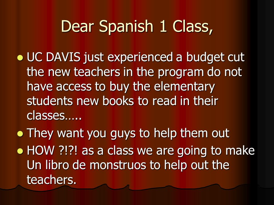 Dear Spanish 1 Class, UC DAVIS just experienced a budget cut the new teachers in the program do not have access to buy the elementary students new books to read in their classes…..