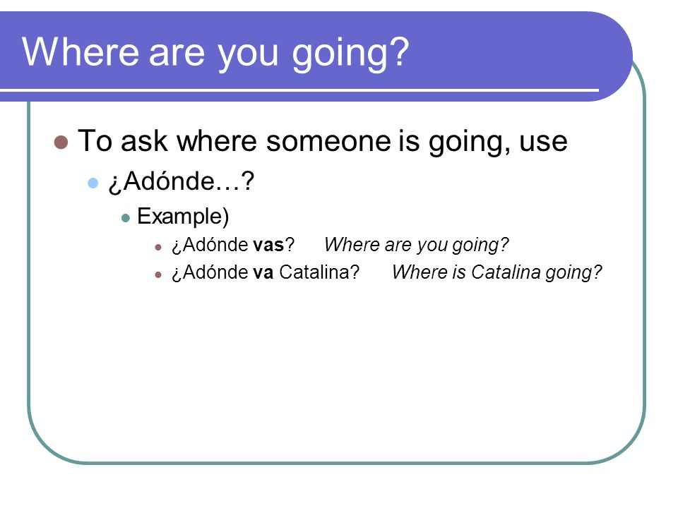 Where are you going. To ask where someone is going, use ¿Adónde….