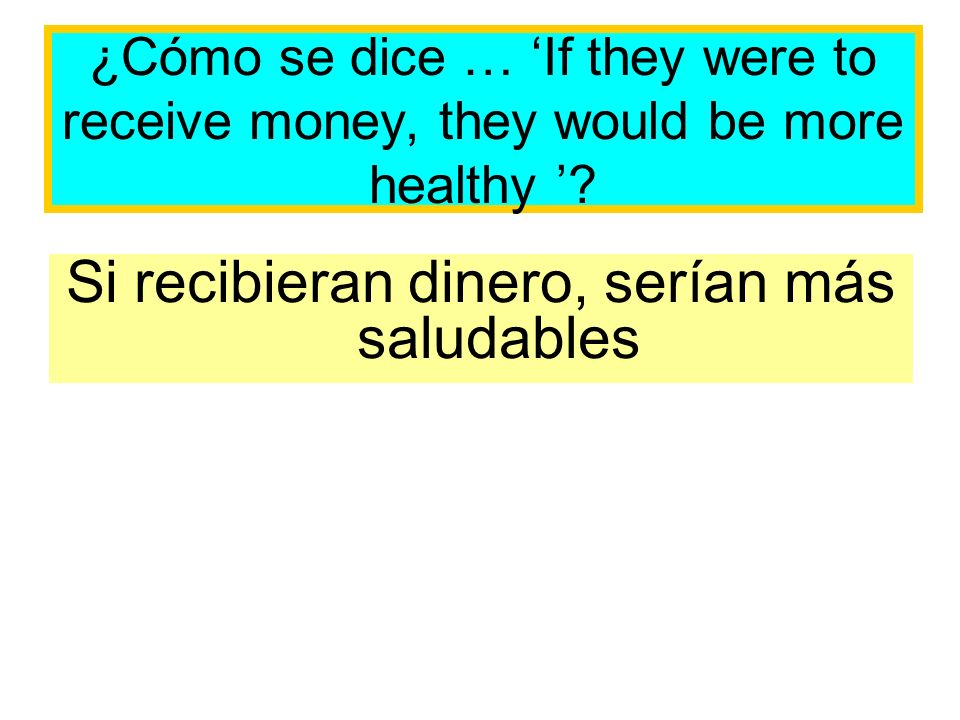 ¿Cómo se dice … If they were to receive money, they would be more healthy .