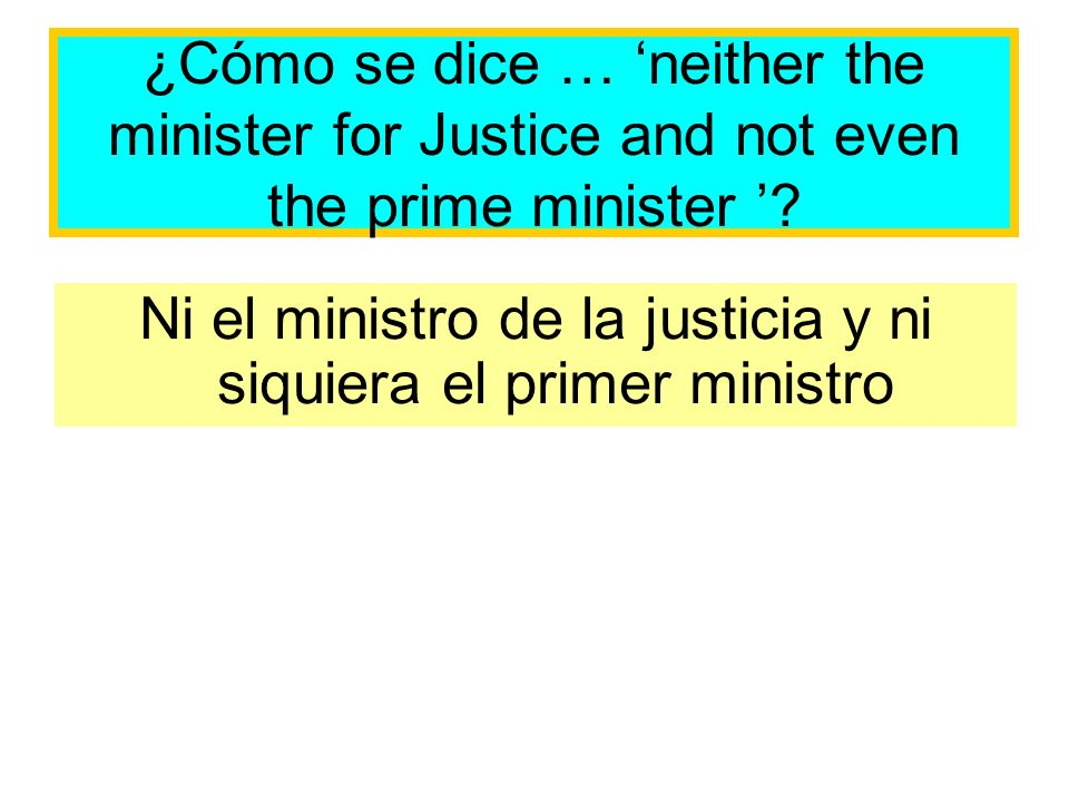 ¿Cómo se dice … neither the minister for Justice and not even the prime minister .
