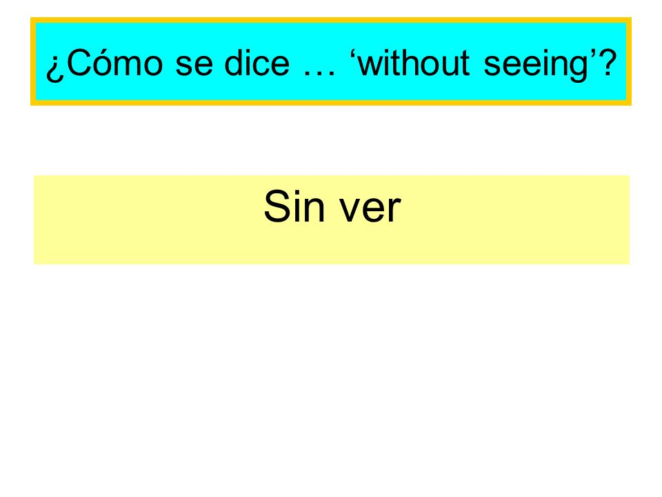 ¿Cómo se dice … without seeing Sin ver