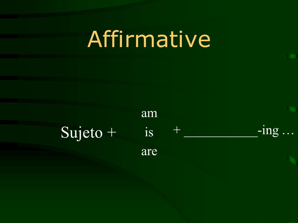 Affirmative am is are + ___________-ing … Sujeto +