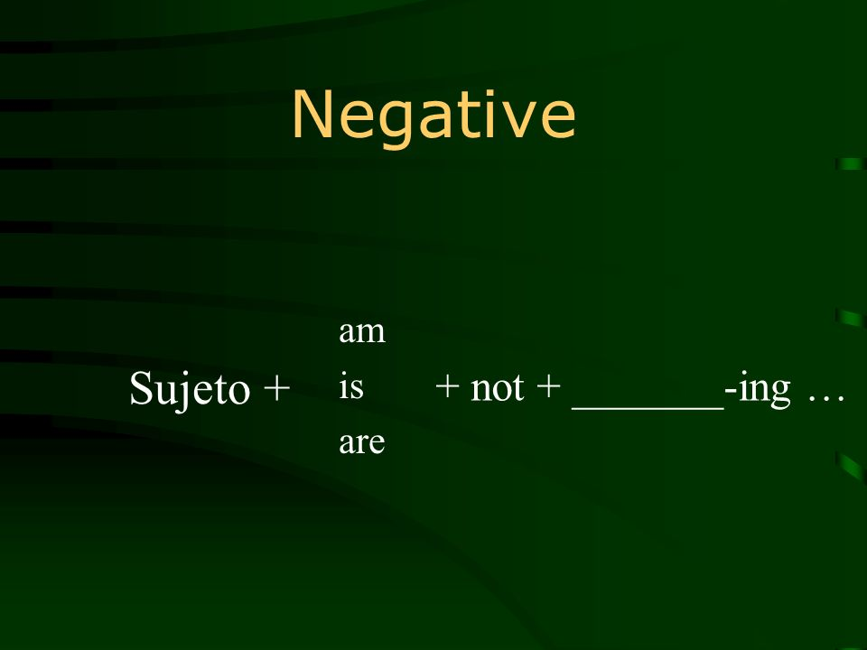Negative am is are + not + _______-ing … Sujeto +