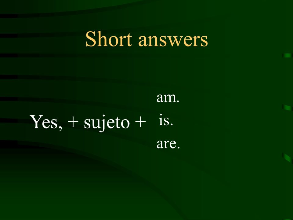 Short answers Yes, + sujeto + am. is. are.
