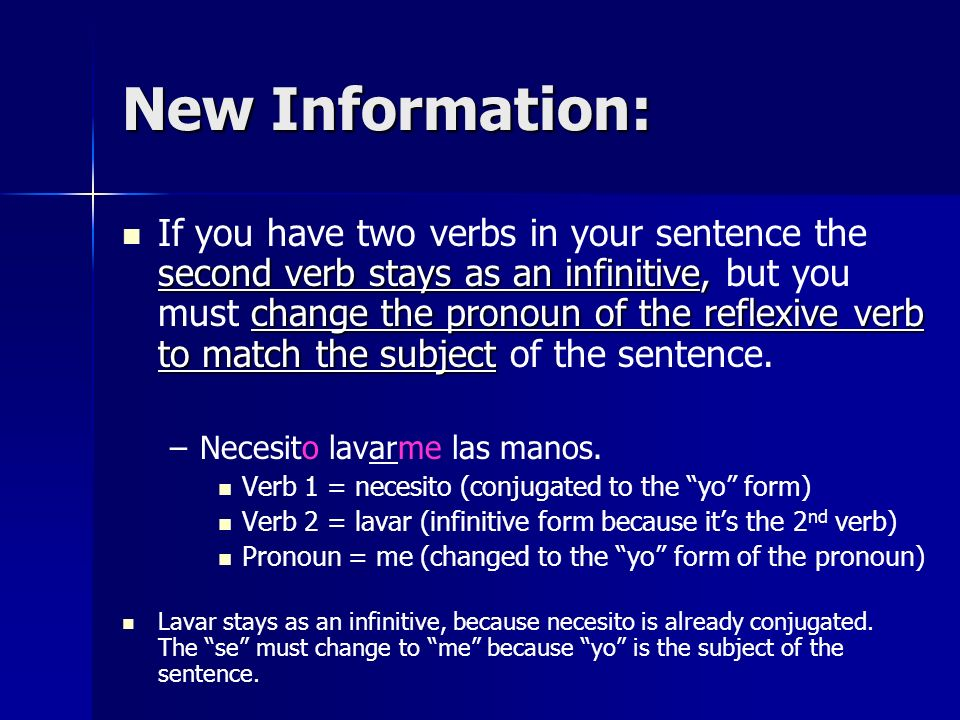 New Information: second verb stays as an infinitive, change the pronoun of the reflexive verb to match the subject If you have two verbs in your sentence the second verb stays as an infinitive, but you must change the pronoun of the reflexive verb to match the subject of the sentence.