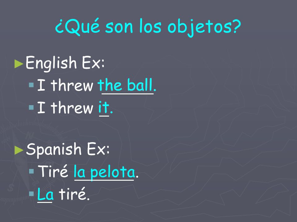 ¿Qué son los objetos English Ex: I threw Spanish Ex: Tiré la pelota. La tiré. the ball. it.