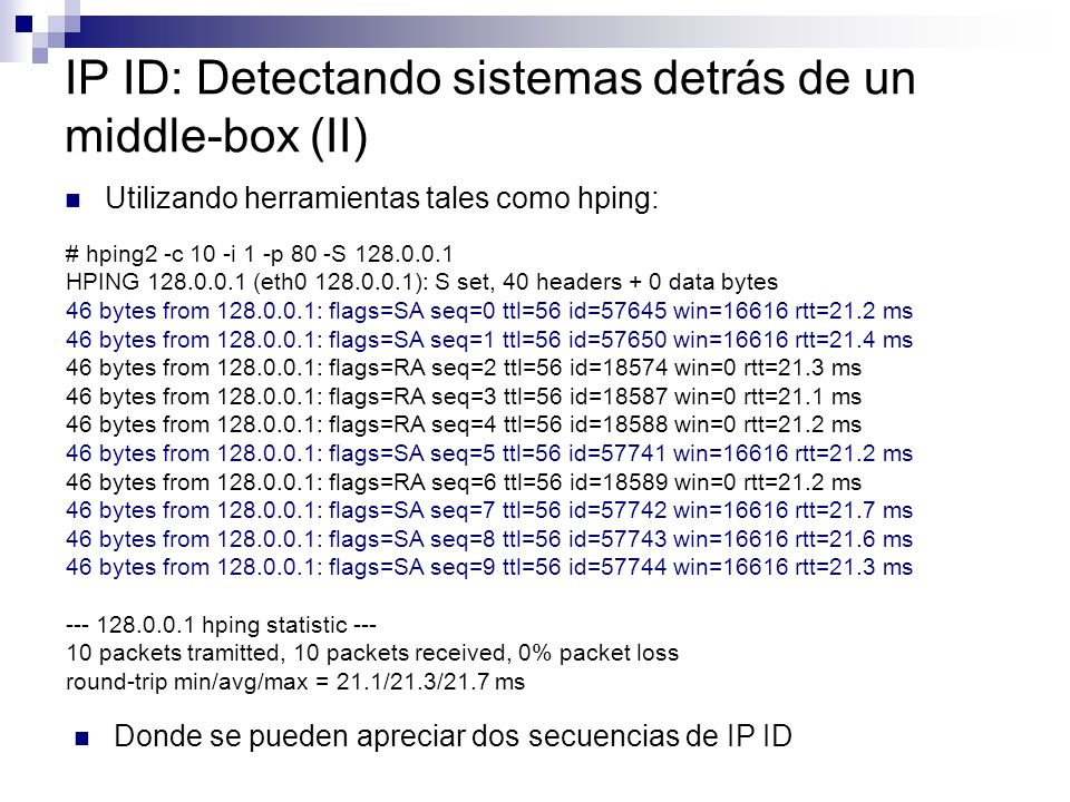 IP ID: Detectando sistemas detrás de un middle-box (II) Utilizando herramientas tales como hping: # hping2 -c 10 -i 1 -p 80 -S 128.0.0.1 HPING 128.0.0.1 (eth0 128.0.0.1): S set, 40 headers + 0 data bytes 46 bytes from 128.0.0.1: flags=SA seq=0 ttl=56 id=57645 win=16616 rtt=21.2 ms 46 bytes from 128.0.0.1: flags=SA seq=1 ttl=56 id=57650 win=16616 rtt=21.4 ms 46 bytes from 128.0.0.1: flags=RA seq=2 ttl=56 id=18574 win=0 rtt=21.3 ms 46 bytes from 128.0.0.1: flags=RA seq=3 ttl=56 id=18587 win=0 rtt=21.1 ms 46 bytes from 128.0.0.1: flags=RA seq=4 ttl=56 id=18588 win=0 rtt=21.2 ms 46 bytes from 128.0.0.1: flags=SA seq=5 ttl=56 id=57741 win=16616 rtt=21.2 ms 46 bytes from 128.0.0.1: flags=RA seq=6 ttl=56 id=18589 win=0 rtt=21.2 ms 46 bytes from 128.0.0.1: flags=SA seq=7 ttl=56 id=57742 win=16616 rtt=21.7 ms 46 bytes from 128.0.0.1: flags=SA seq=8 ttl=56 id=57743 win=16616 rtt=21.6 ms 46 bytes from 128.0.0.1: flags=SA seq=9 ttl=56 id=57744 win=16616 rtt=21.3 ms --- 128.0.0.1 hping statistic --- 10 packets tramitted, 10 packets received, 0% packet loss round-trip min/avg/max = 21.1/21.3/21.7 ms Donde se pueden apreciar dos secuencias de IP ID