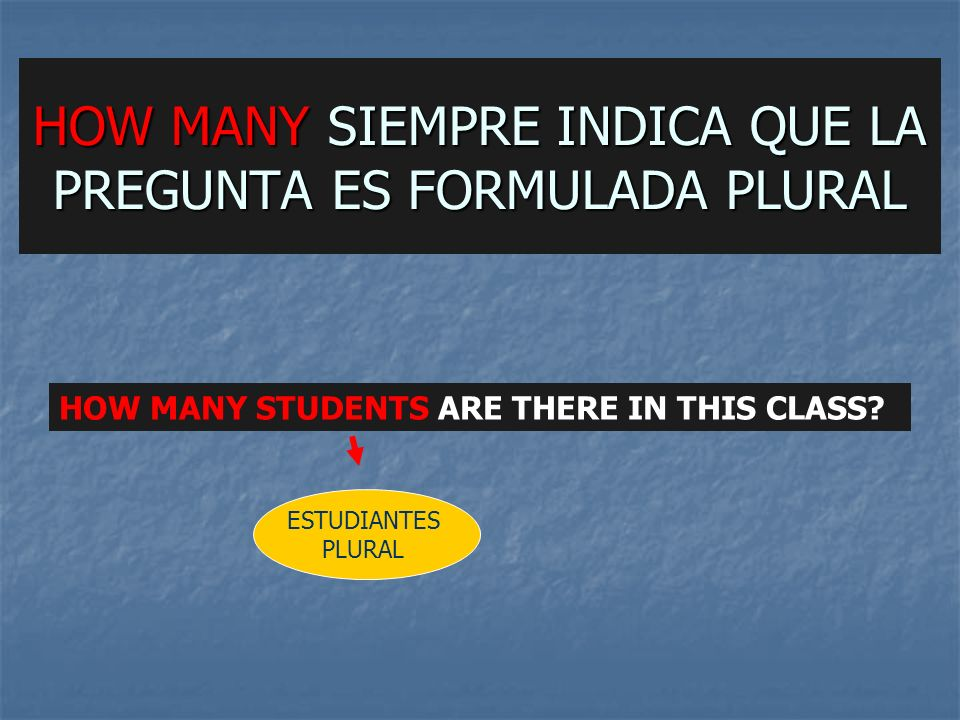 HOW MANY SIEMPRE INDICA QUE LA PREGUNTA ES FORMULADA PLURAL HOW MANY STUDENTS ARE THERE IN THIS CLASS.