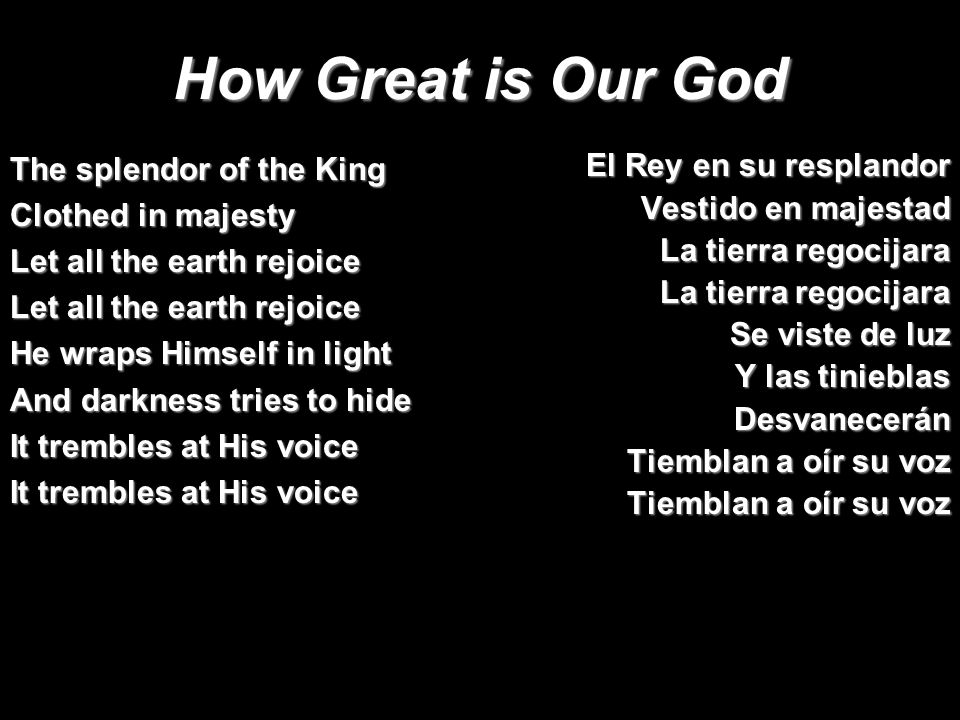 How Great is Our God El Rey en su resplandor Vestido en majestad La tierra regocijara Se viste de luz Y las tinieblas Desvanecerán Tiemblan a oír su voz The splendor of the King Clothed in majesty Let all the earth rejoice He wraps Himself in light And darkness tries to hide It trembles at His voice