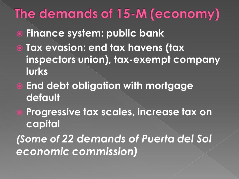 Finance system: public bank Tax evasion: end tax havens (tax inspectors union), tax-exempt company lurks End debt obligation with mortgage default Progressive tax scales, increase tax on capital (Some of 22 demands of Puerta del Sol economic commission)