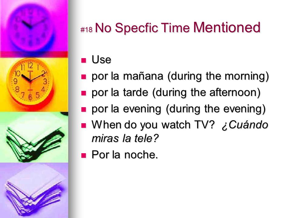 #18 No Specfic Time Mentioned Use Use por la mañana (during the morning) por la mañana (during the morning) por la tarde (during the afternoon) por la tarde (during the afternoon) por la evening (during the evening) por la evening (during the evening) When do you watch TV.