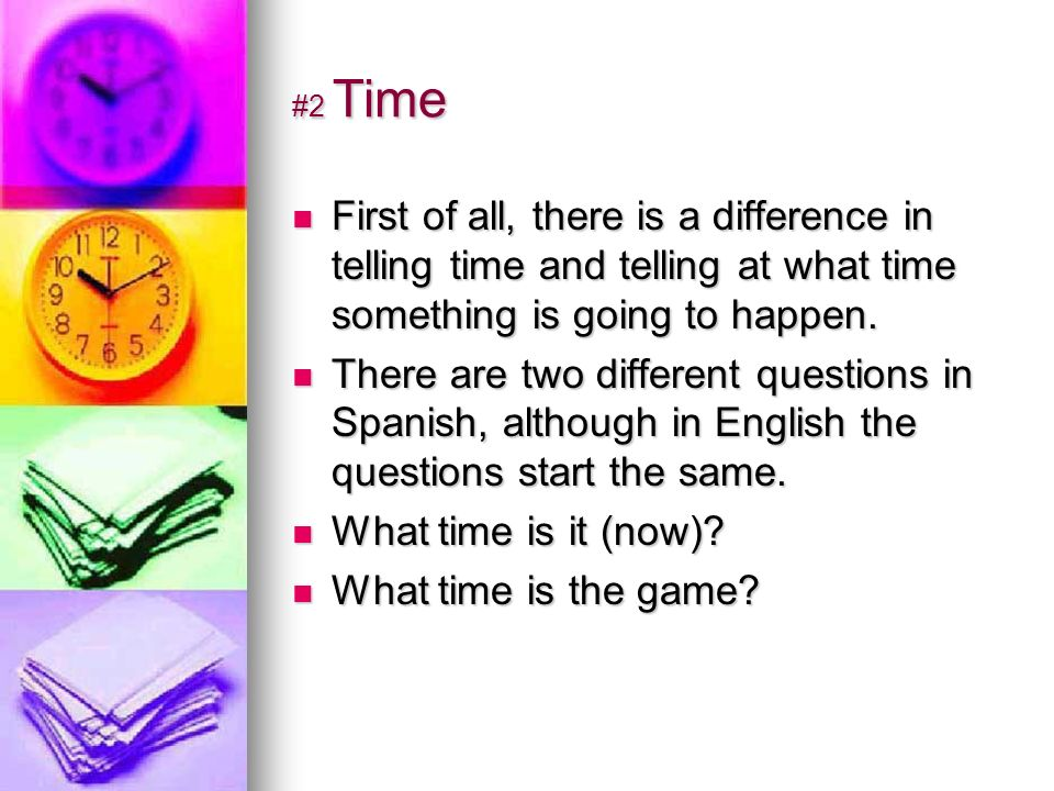 #2 Time First of all, there is a difference in telling time and telling at what time something is going to happen.
