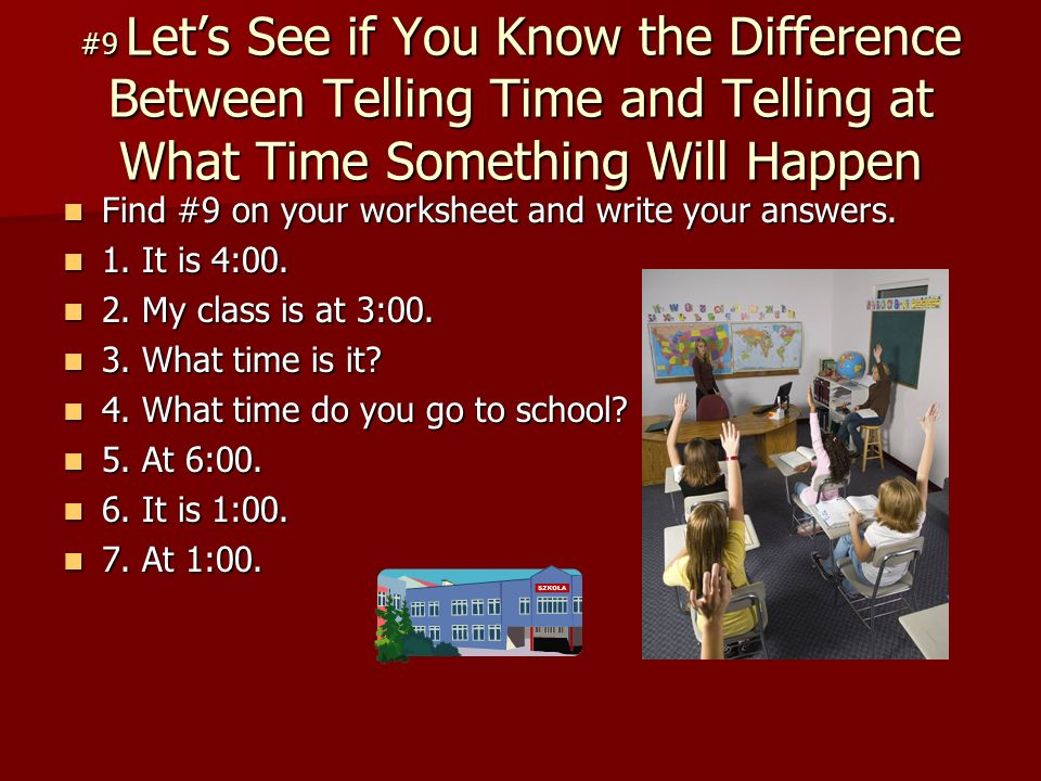 #9 Lets See if You Know the Difference Between Telling Time and Telling at What Time Something Will Happen Find #9 on your worksheet and write your answers.