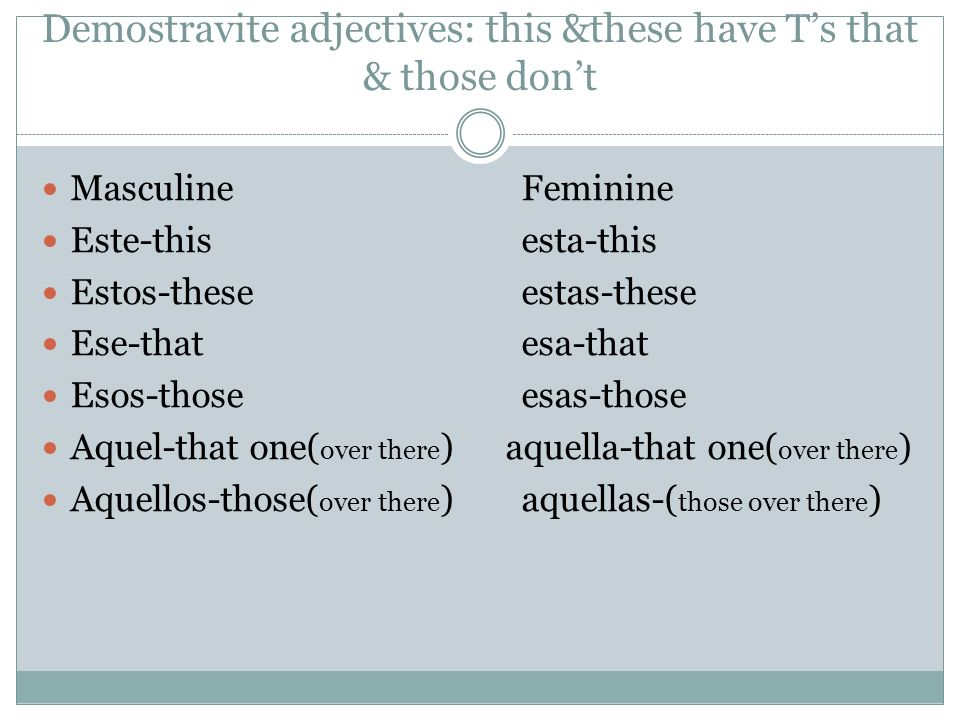 Demostravite adjectives: this &these have Ts that & those dont Masculine Feminine Este-this esta-this Estos-these estas-these Ese-that esa-that Esos-those esas-those Aquel-that one( over there ) aquella-that one( over there ) Aquellos-those( over there ) aquellas-( those over there )