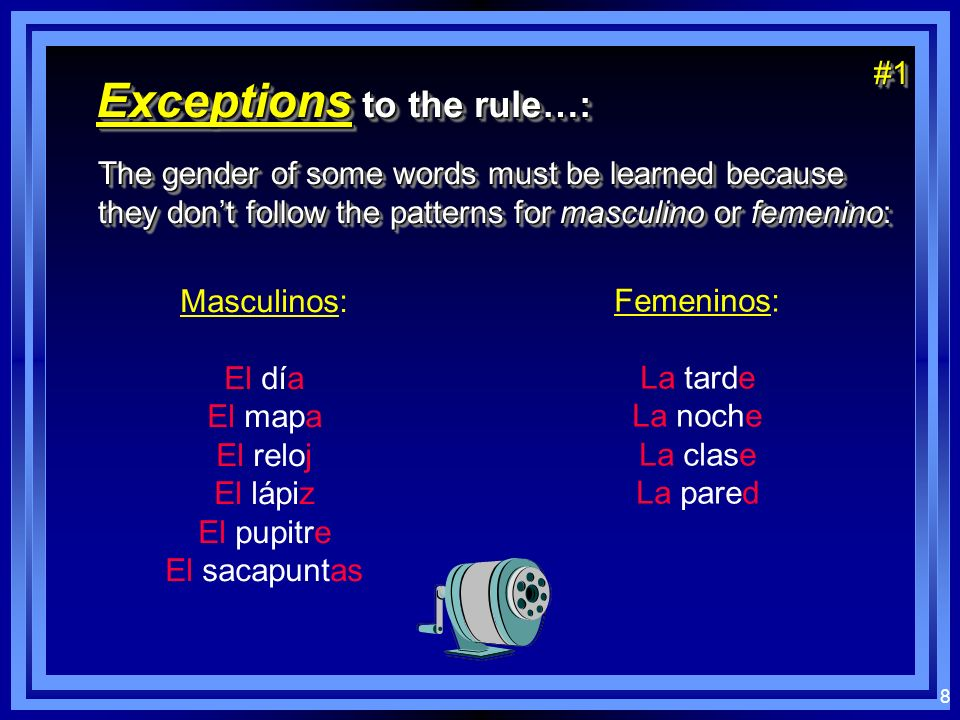 7 Nombres masculinos: usually end in - o usually end in - o used with definite article el (the) used with definite article el (the) usually end in - o usually end in - o used with definite article el (the) used with definite article el (the) El chicoEl bolígrafoEl cuaderno Nombres femeninos: may end in - a, - ción, may end in - a, - ción, - sión, - dad used with definite article la (the) used with definite article la (the) may end in - a, - ción, may end in - a, - ción, - sión, - dad used with definite article la (the) used with definite article la (the) La chicaLa acciónLa televisiónLa posibilidad
