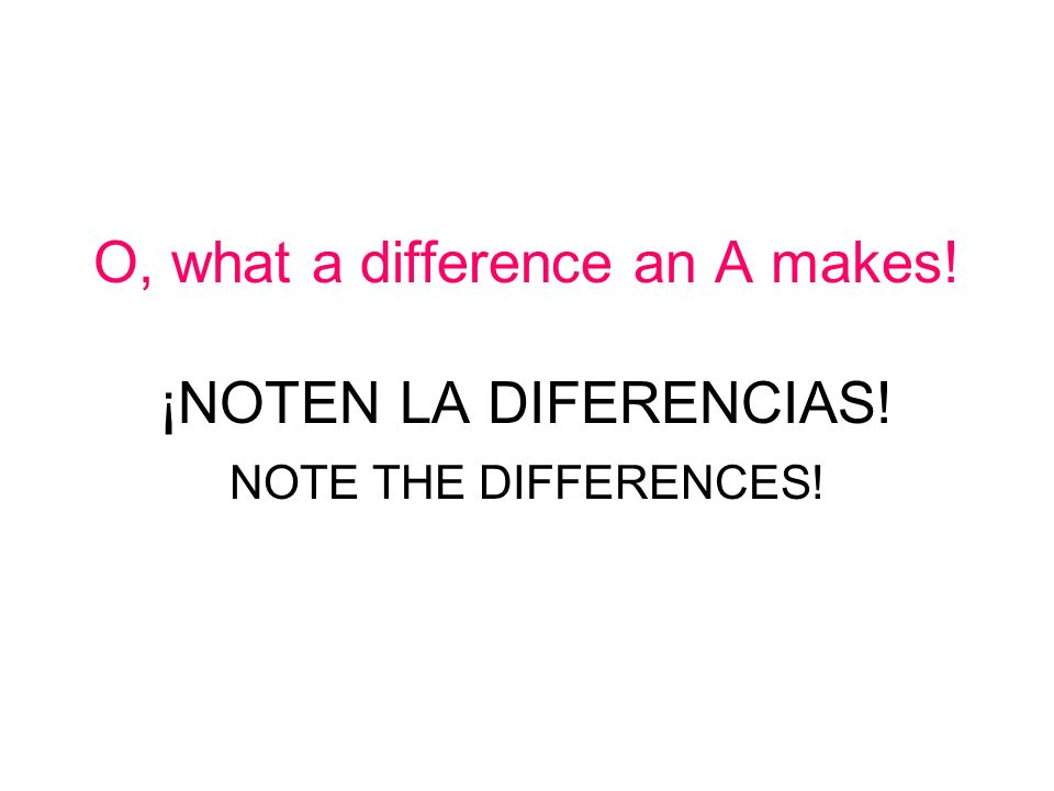 O, what a difference an A makes! ¡NOTEN LA DIFERENCIAS! NOTE THE DIFFERENCES!