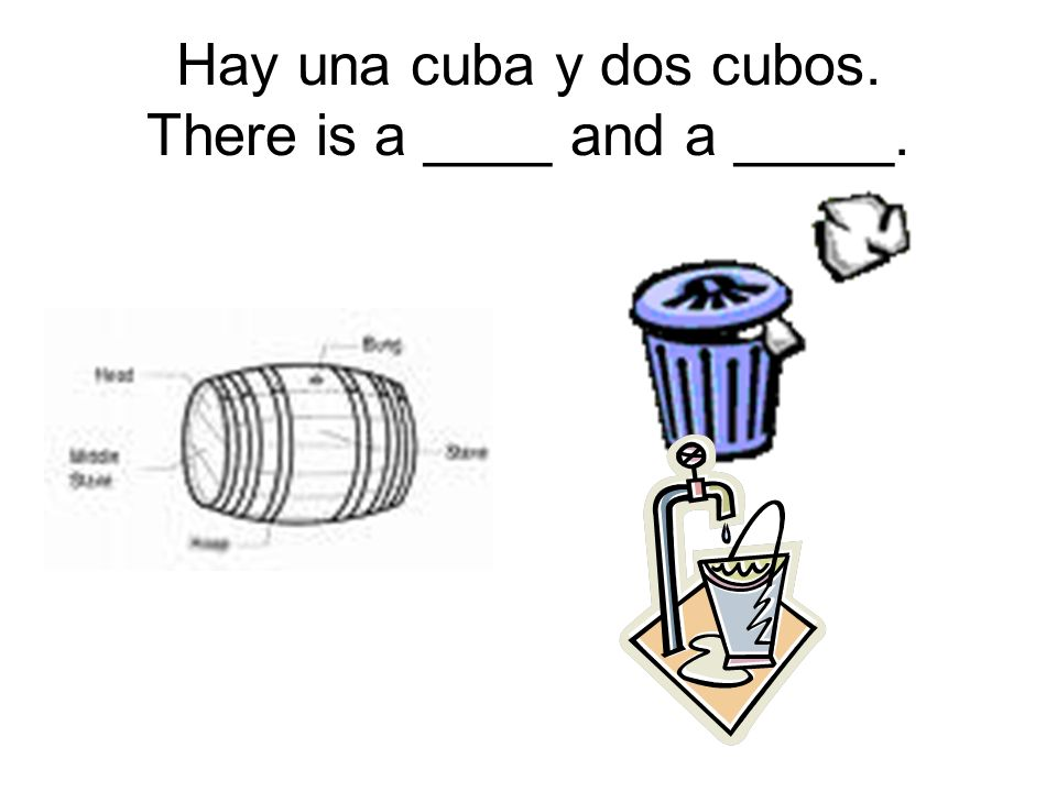 Hay una cuba y dos cubos. There is a ____ and a _____.