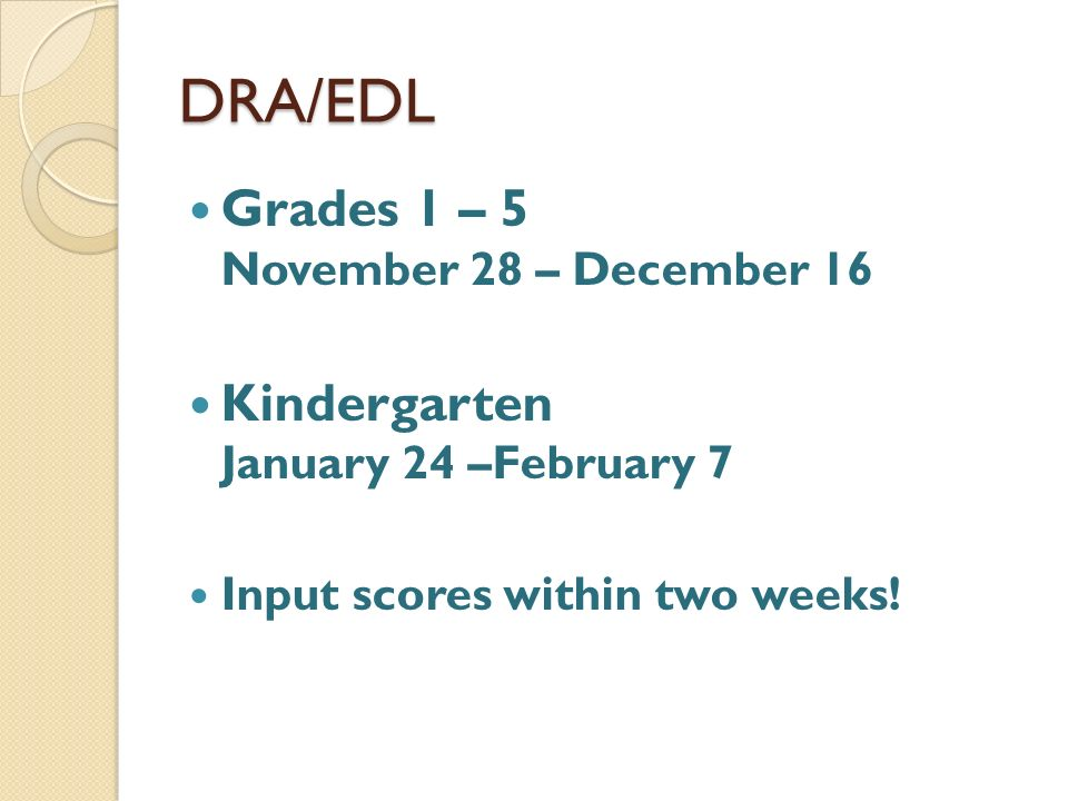 DRA/EDL Grades 1 – 5 November 28 – December 16 Kindergarten January 24 –February 7 Input scores within two weeks!