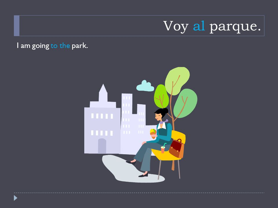 Voy al parque. I am going to the park.
