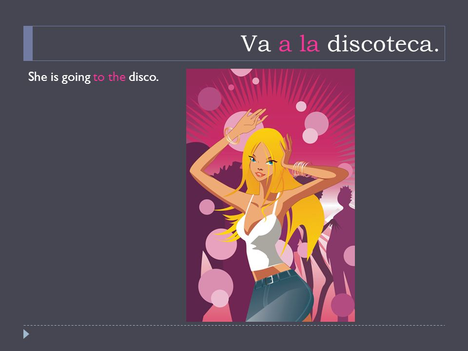 Va a la discoteca. She is going to the disco.