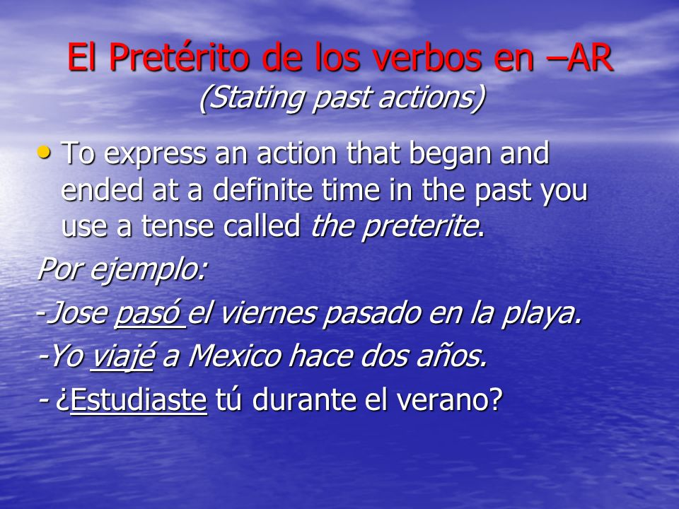 El Pretérito de los verbos en –AR (Stating past actions) To express an action that began and ended at a definite time in the past you use a tense called the preterite.