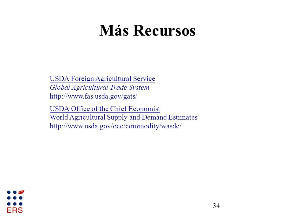 34 Más Recursos USDA Foreign Agricultural Service Global Agricultural Trade System http://www.fas.usda.gov/gats/ USDA Office of the Chief Economist World Agricultural Supply and Demand Estimates http://www.usda.gov/oce/commodity/wasde/