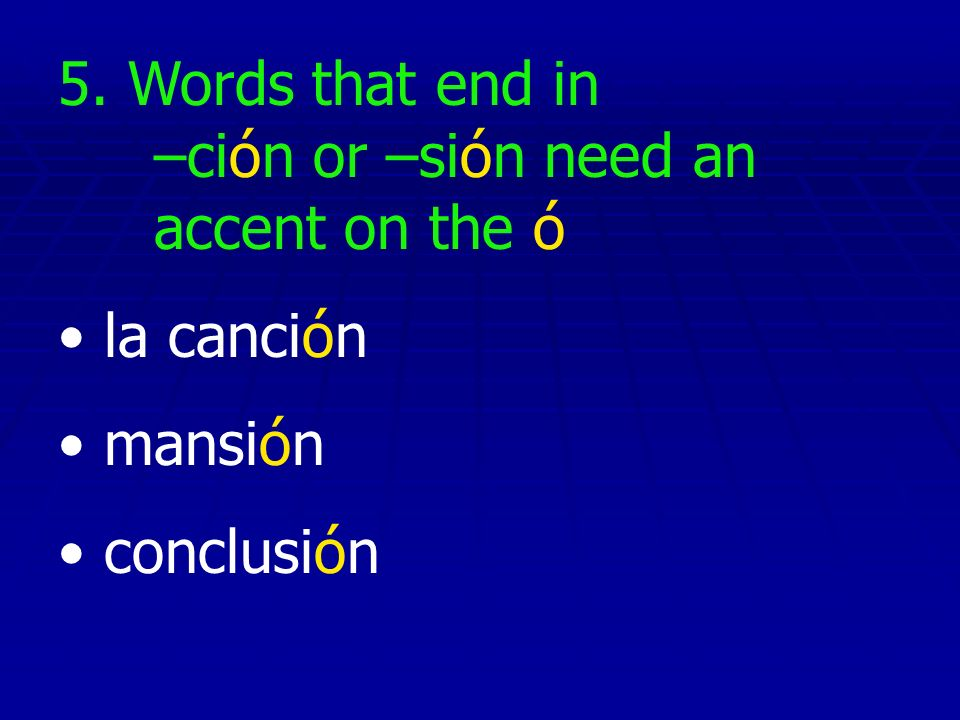 5. Words that end in –ción or –sión need an accent on the ó la canción mansión conclusión