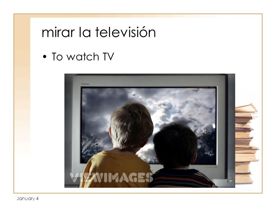 January 4 mirar la televisión To watch TV