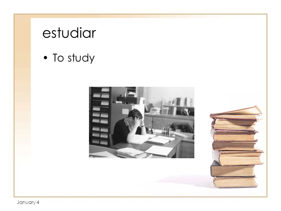 January 4 estudiar To study