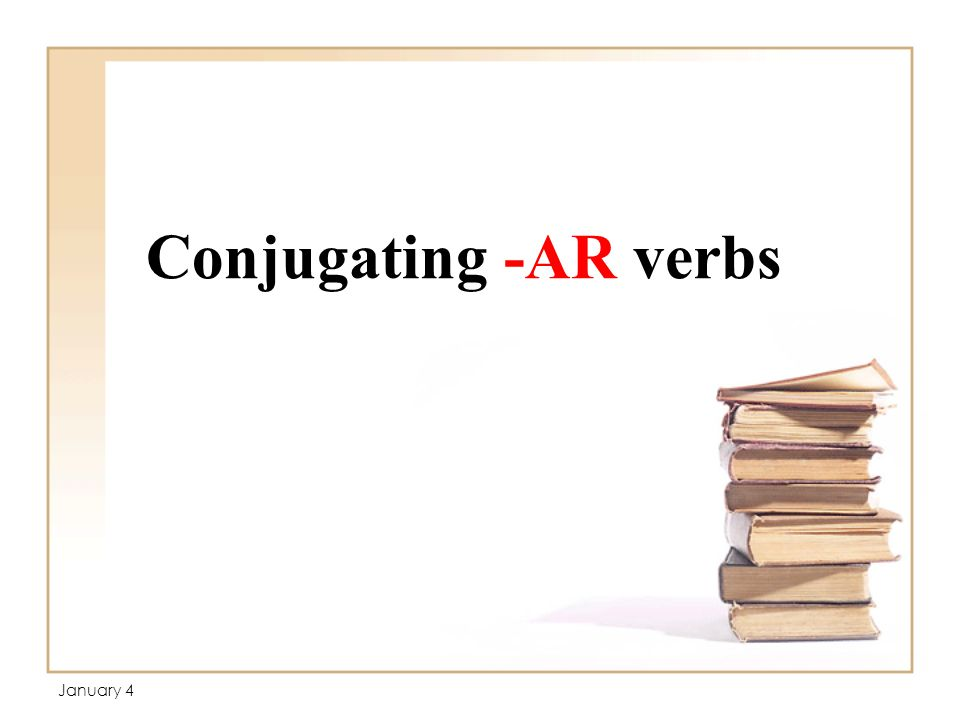 Conjugating -AR verbs January 4