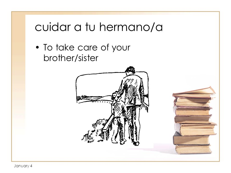 January 4 cuidar a tu hermano/a To take care of your brother/sister