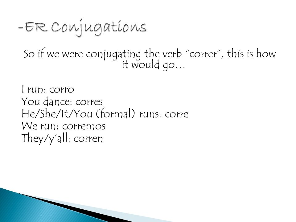 So if we were conjugating the verb correr, this is how it would go… I run: corro You dance: corres He/She/It/You (formal) runs: corre We run: corremos They/yall: corren