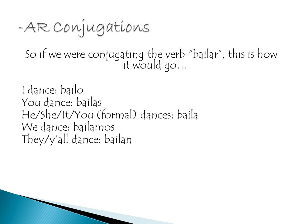 So if we were conjugating the verb bailar, this is how it would go… I dance: bailo You dance: bailas He/She/It/You (formal) dances: baila We dance: bailamos They/yall dance: bailan