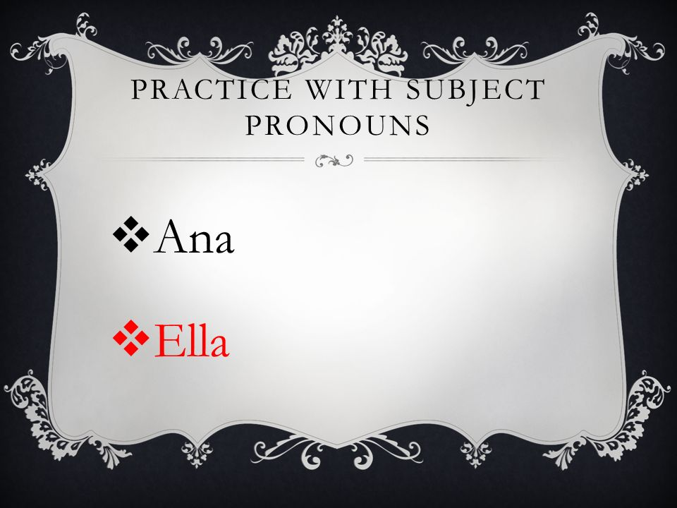 PRACTICE WITH SUBJECT PRONOUNS Ana Ella