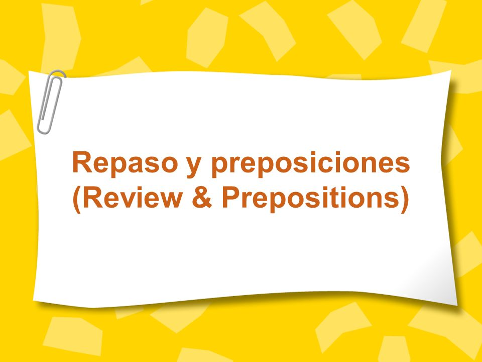 Repaso y preposiciones (Review & Prepositions)