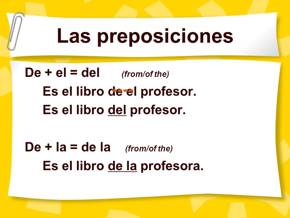 Las preposiciones De + el = del (from/of the) Es el libro de el profesor.