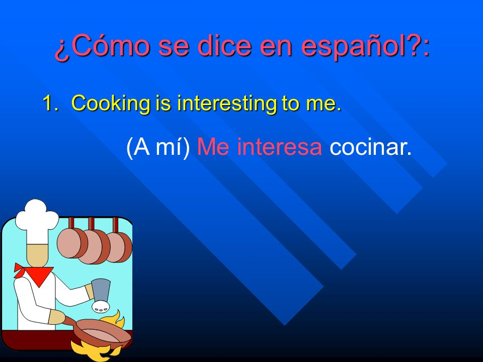 ¿Cómo se dice en español. 1. Cooking is interesting to me.