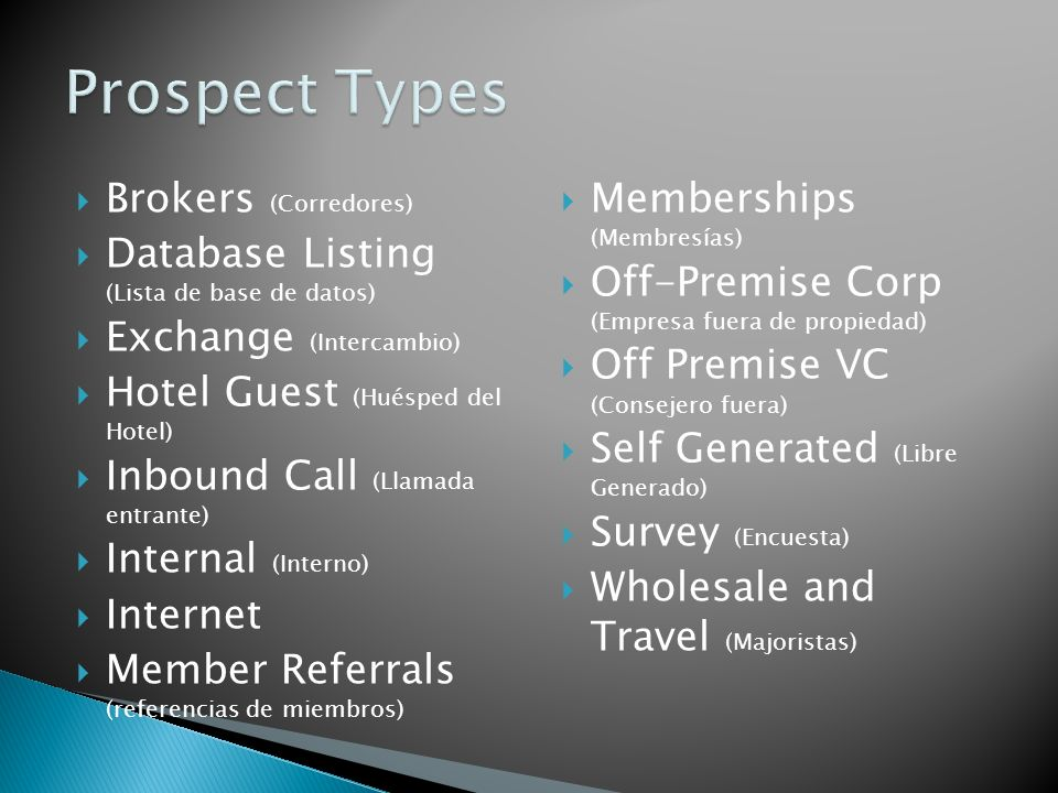 Brokers (Corredores) Database Listing (Lista de base de datos) Exchange (Intercambio) Hotel Guest (Huésped del Hotel) Inbound Call (Llamada entrante) Internal (Interno) Internet Member Referrals (referencias de miembros) Memberships (Membresías) Off-Premise Corp (Empresa fuera de propiedad) Off Premise VC (Consejero fuera) Self Generated (Libre Generado) Survey (Encuesta) Wholesale and Travel (Majoristas)