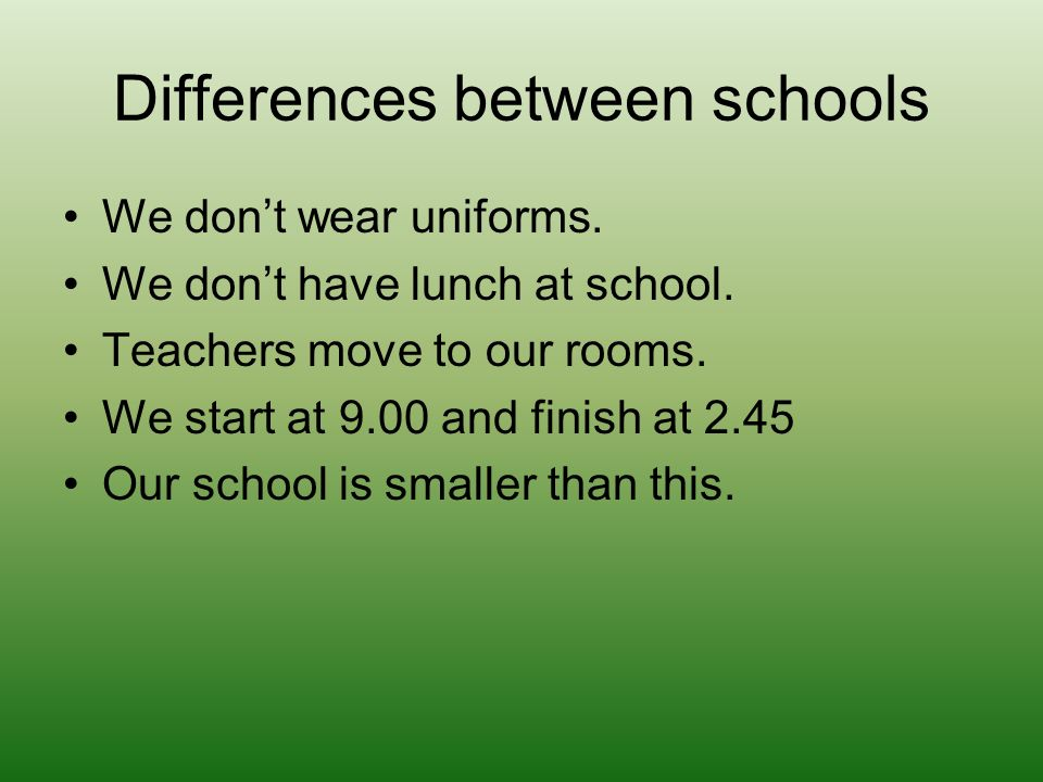 We dont wear uniforms. We dont have lunch at school.