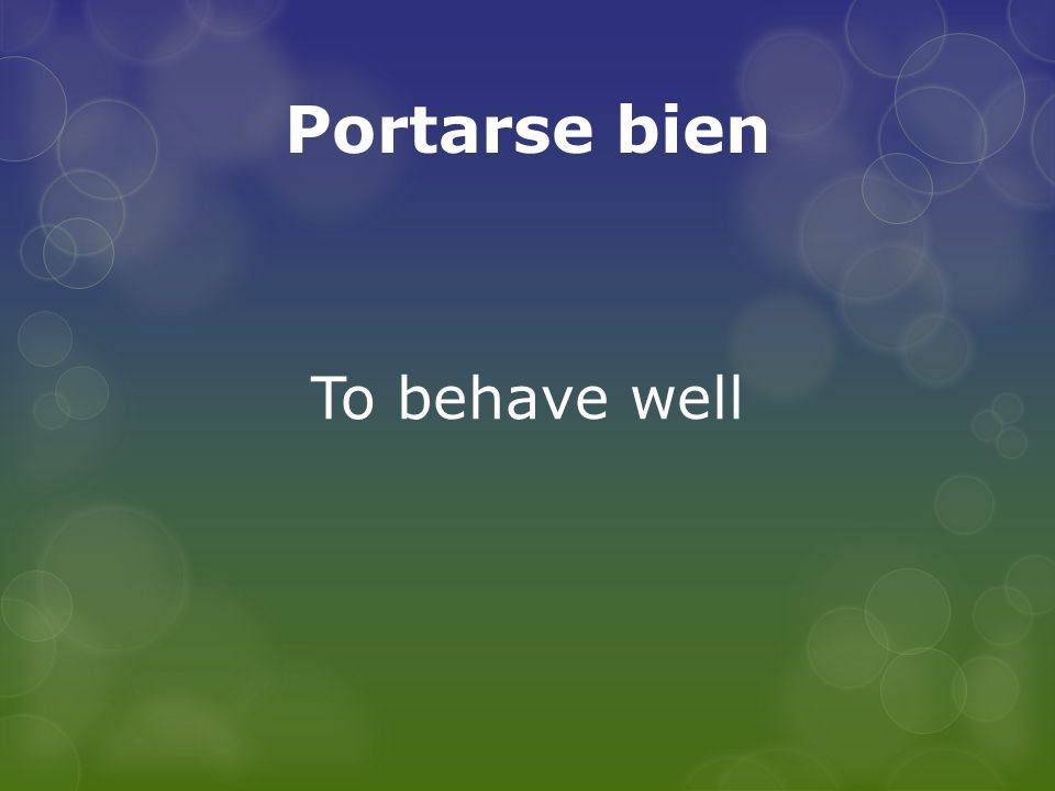 Portarse bien To behave well