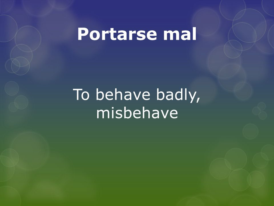 Portarse mal To behave badly, misbehave