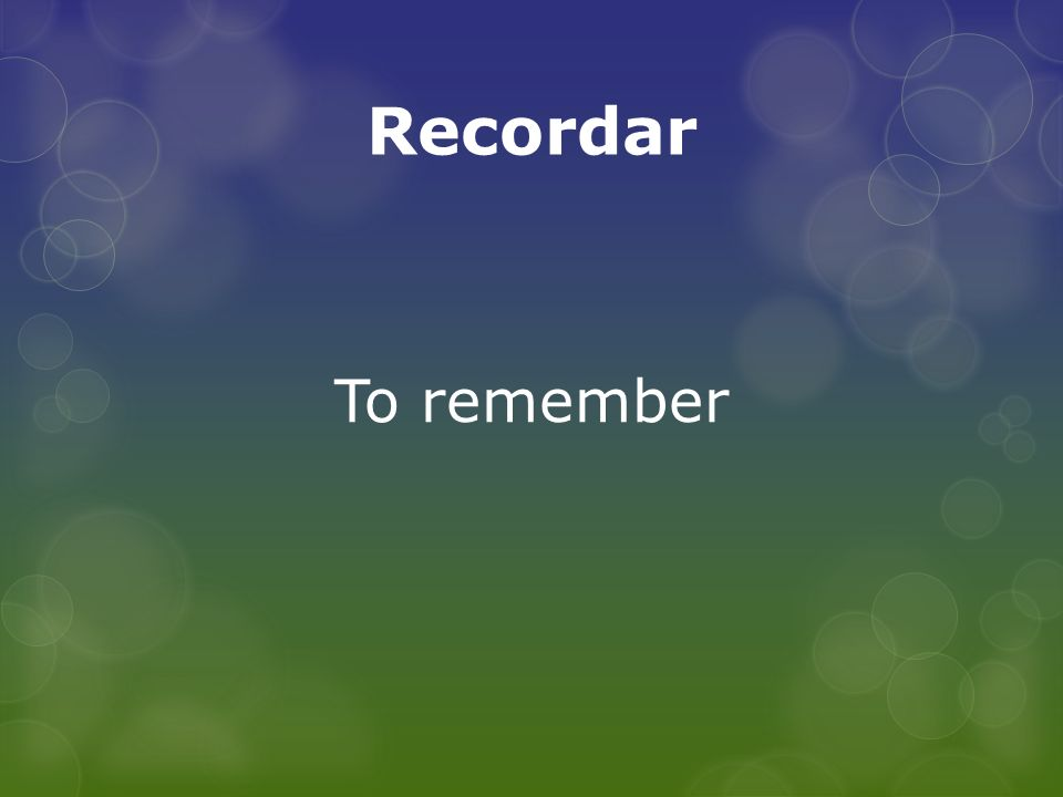 Recordar To remember