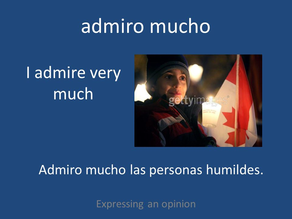 admiro mucho Expressing an opinion I admire very much Admiro mucho las personas humildes.