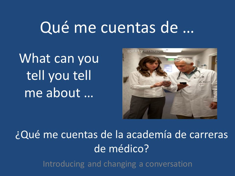 Qué me cuentas de … Introducing and changing a conversation What can you tell you tell me about … ¿Qué me cuentas de la academía de carreras de médico