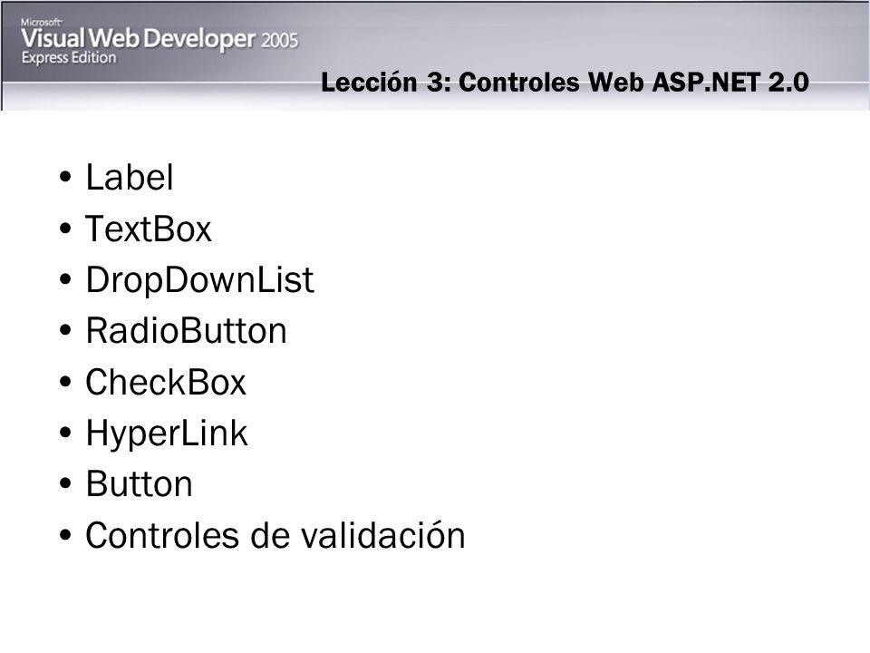 Lección 3: Controles Web ASP.NET 2.0 Label TextBox DropDownList RadioButton CheckBox HyperLink Button Controles de validación