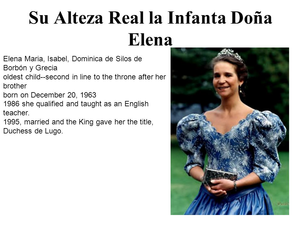 Su Alteza Real la Infanta Doña Elena Elena Maria, Isabel, Dominica de Silos de Borbón y Grecia oldest child--second in line to the throne after her brother born on December 20, 1963 1986 she qualified and taught as an English teacher.