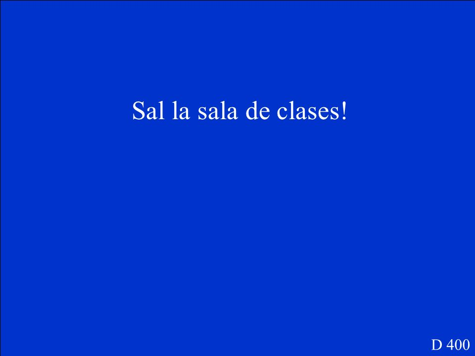Leave the classroom (la sala de clases)! D 400