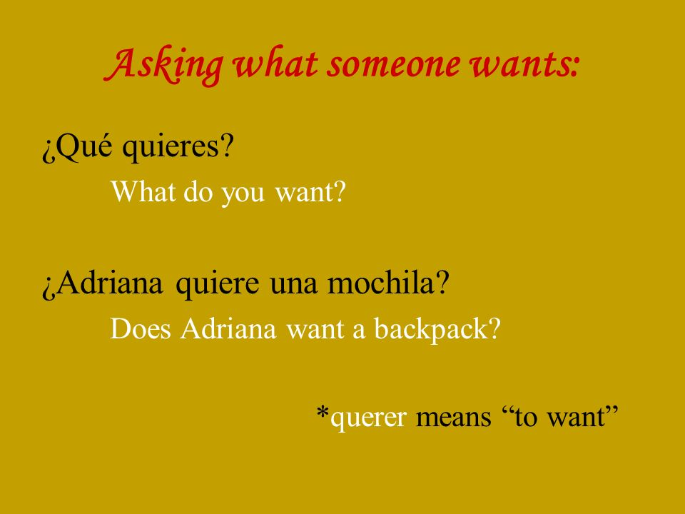 Asking what someone wants: ¿Qué quieres. What do you want.