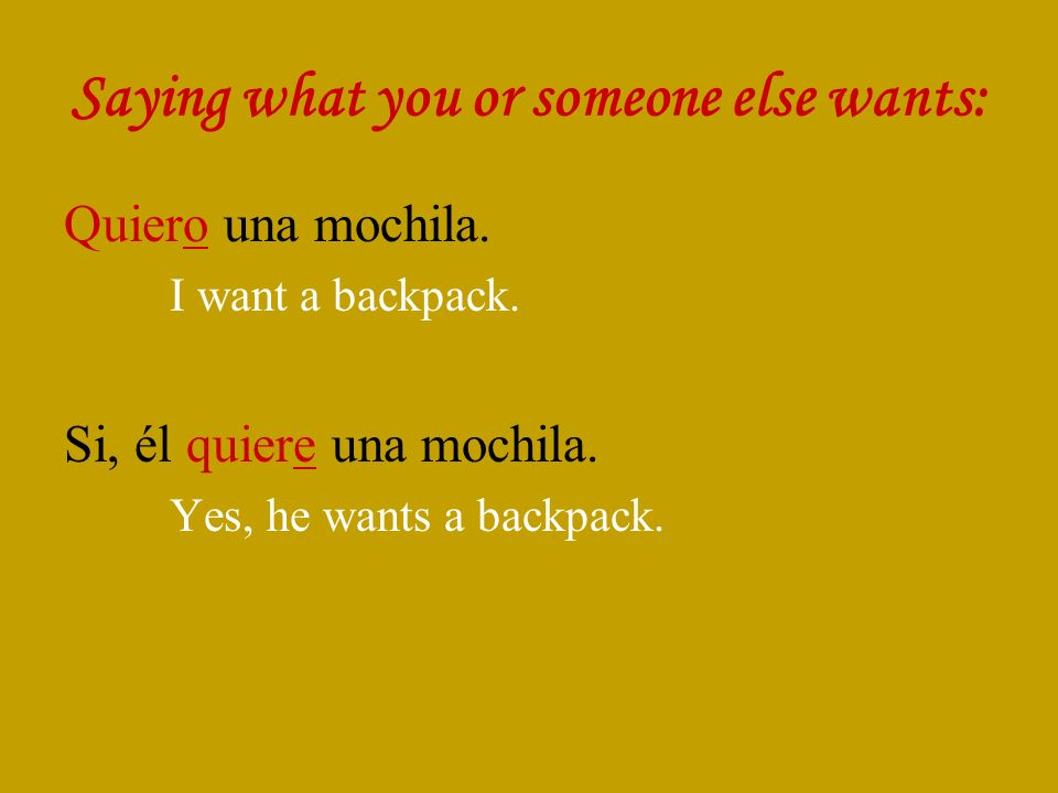 Saying what you or someone else wants: Quiero una mochila.