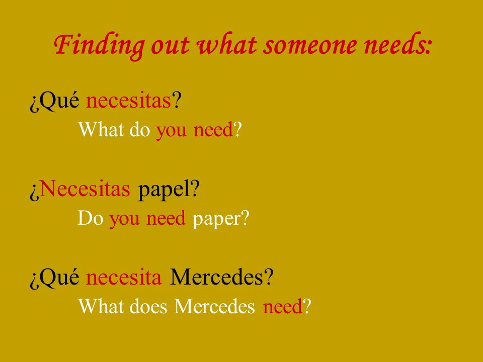 Finding out what someone needs: ¿Qué necesitas. What do you need.